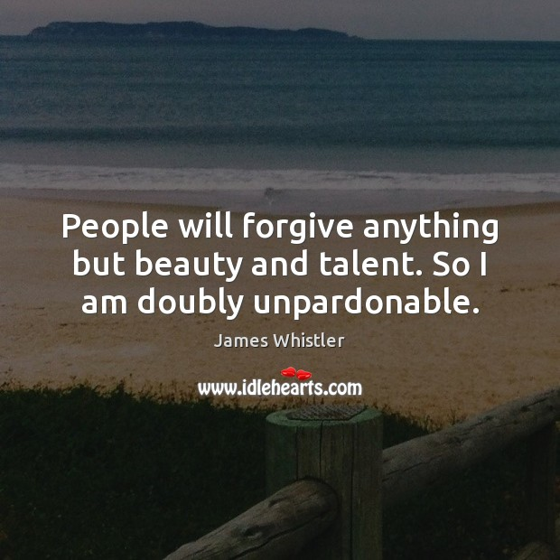 People will forgive anything but beauty and talent. So I am doubly unpardonable. Image