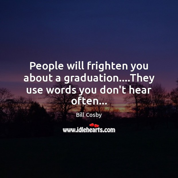 People will frighten you about a graduation….They use words you don't hear often… Bill Cosby Picture Quote