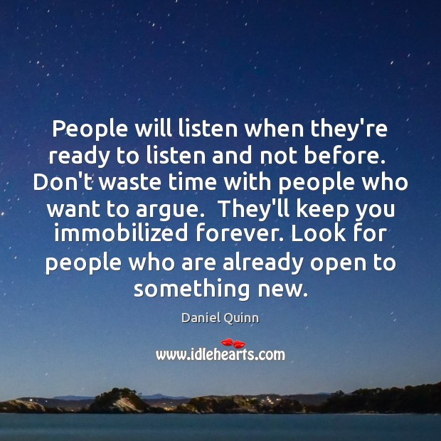 People will listen when they're ready to listen and not before.  Don't Daniel Quinn Picture Quote