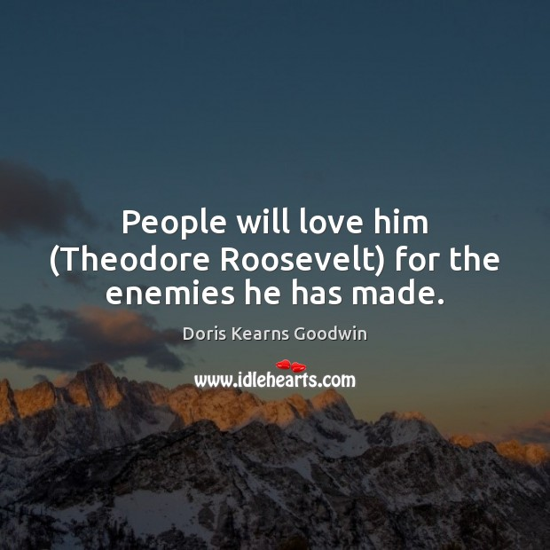 People will love him (Theodore Roosevelt) for the enemies he has made. Image