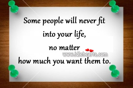 Some people will never fit into your life Image