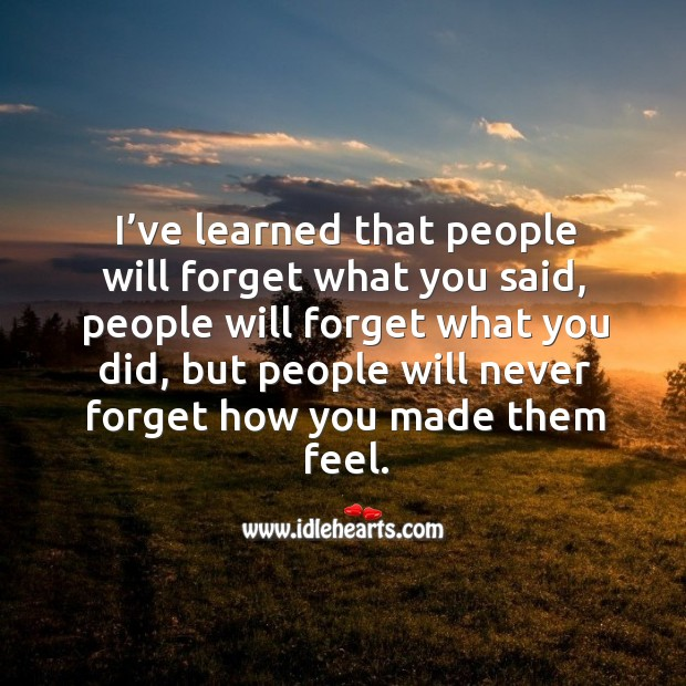 People will never forget how you made them feel. Image