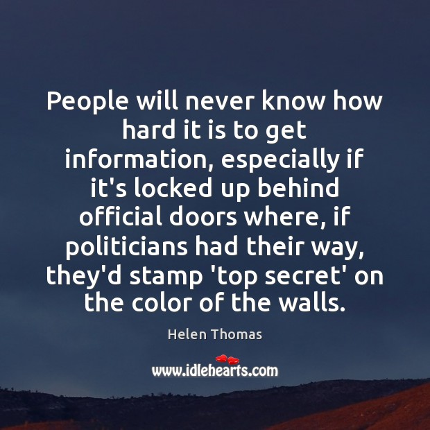 People will never know how hard it is to get information, especially Helen Thomas Picture Quote