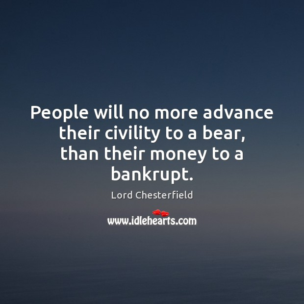 Image, People will no more advance their civility to a bear, than their money to a bankrupt.