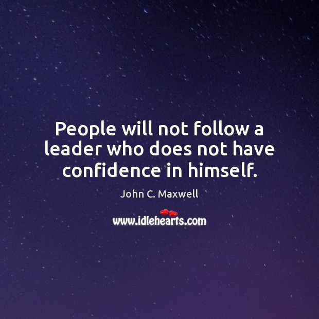 People will not follow a leader who does not have confidence in himself. John C. Maxwell Picture Quote