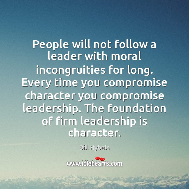 People will not follow a leader with moral incongruities for long. Every Bill Hybels Picture Quote
