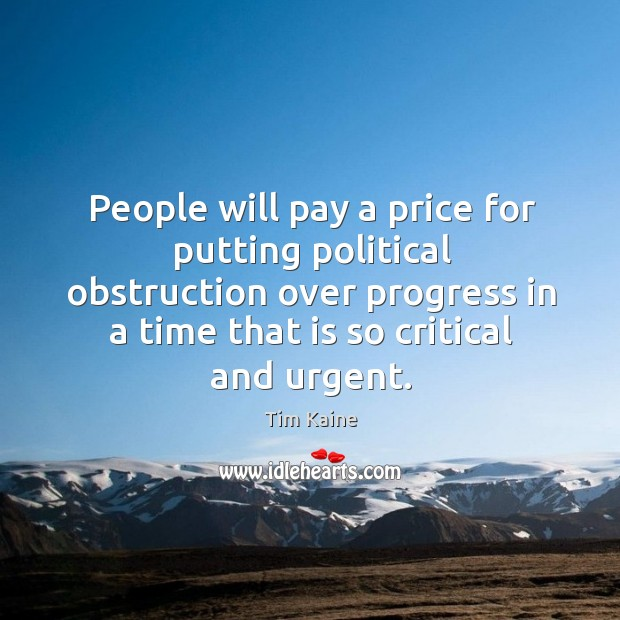 People will pay a price for putting political obstruction over progress in a time that is so critical and urgent. Image