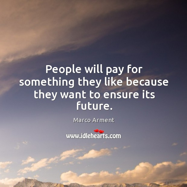 People will pay for something they like because they want to ensure its future. Image