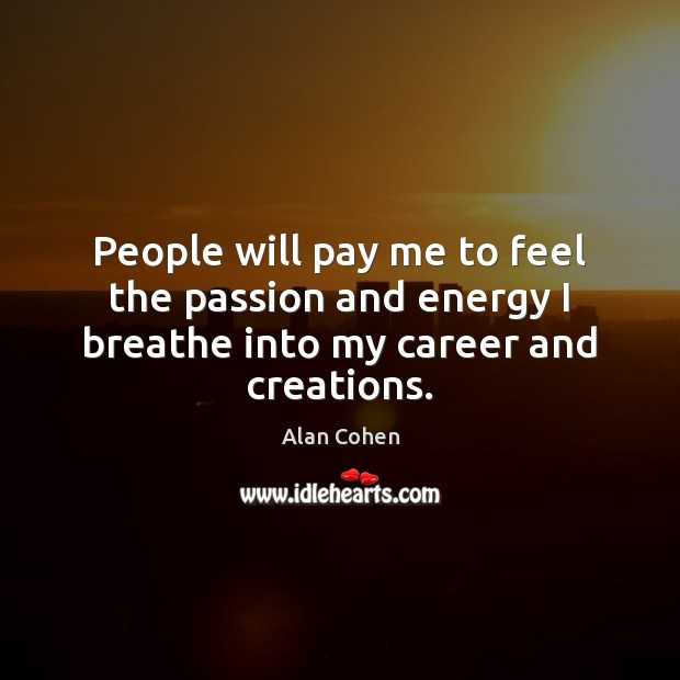 People will pay me to feel the passion and energy I breathe into my career and creations. Alan Cohen Picture Quote
