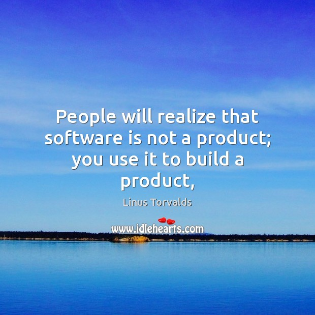 People will realize that software is not a product; you use it to build a product, Image