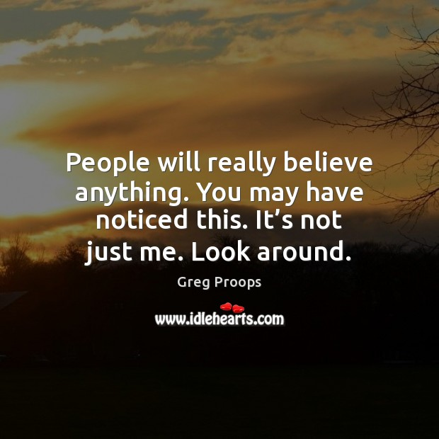 Image, People will really believe anything. You may have noticed this. It's