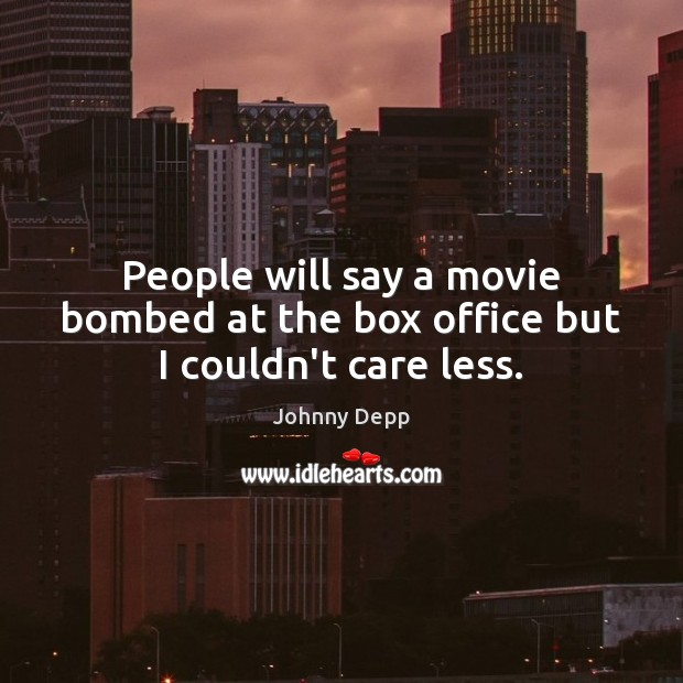 People will say a movie bombed at the box office but I couldn't care less. Johnny Depp Picture Quote