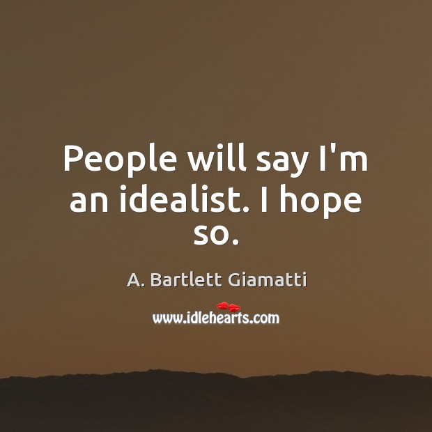 Image, People will say I'm an idealist. I hope so.