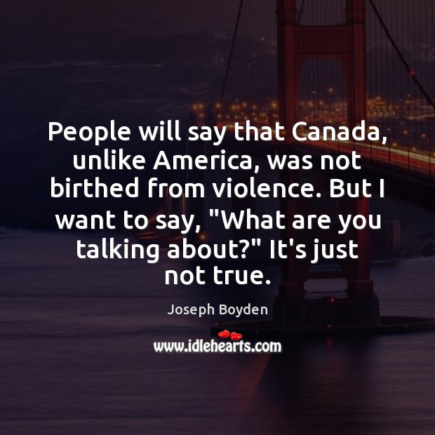 Image, People will say that Canada, unlike America, was not birthed from violence.