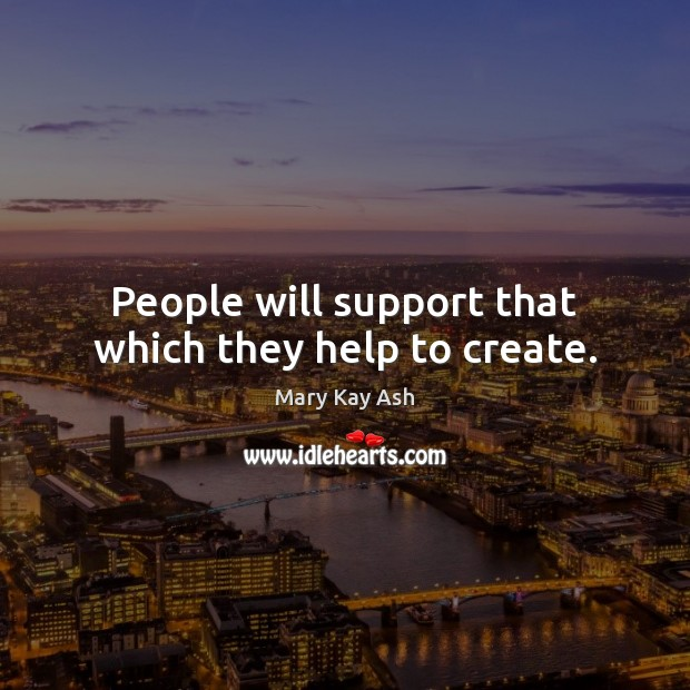 People will support that which they help to create. Mary Kay Ash Picture Quote