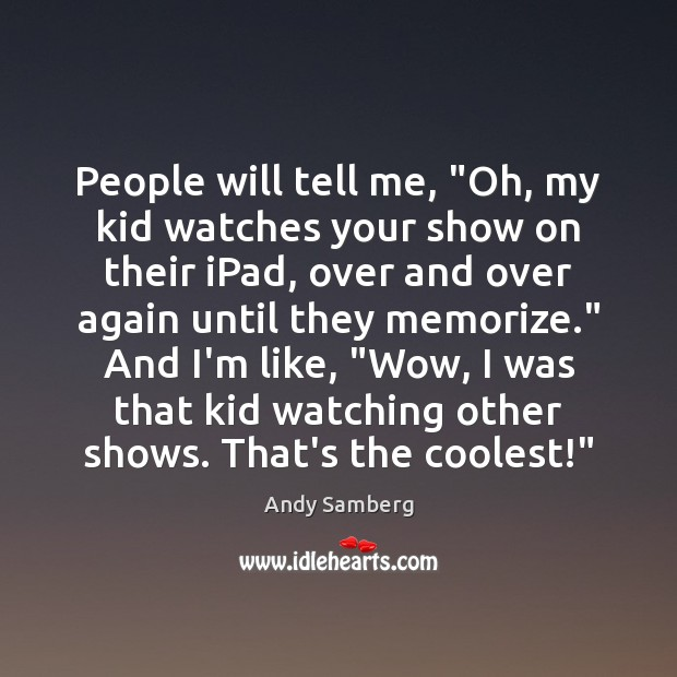 "People will tell me, ""Oh, my kid watches your show on their Andy Samberg Picture Quote"