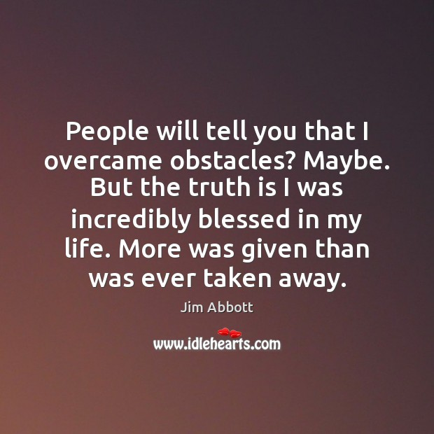 People will tell you that I overcame obstacles? Maybe. But the truth Jim Abbott Picture Quote