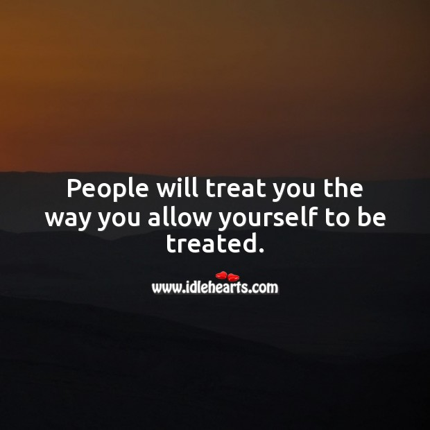 Image, People will treat you the way you allow yourself to be treated.