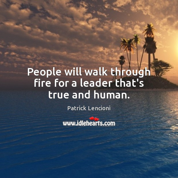 People will walk through fire for a leader that's true and human. Patrick Lencioni Picture Quote
