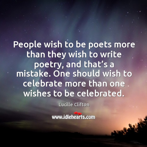 People wish to be poets more than they wish to write poetry, and that's a mistake. Image