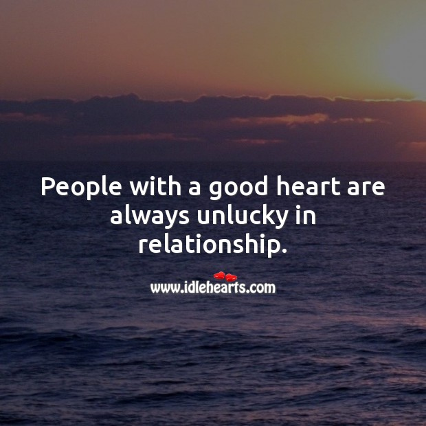 People with a good heart are always unlucky in relationship. Relationship Quotes Image