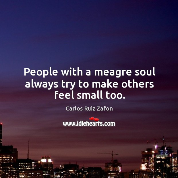 Image, People with a meagre soul always try to make others feel small too.