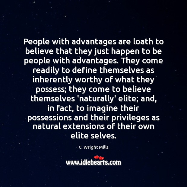 People with advantages are loath to believe that they just happen to C. Wright Mills Picture Quote