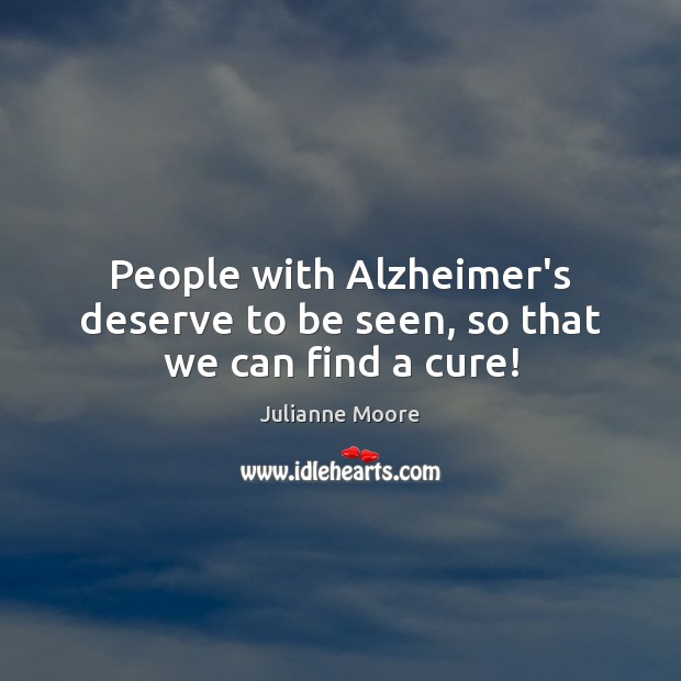 People with Alzheimer's deserve to be seen, so that we can find a cure! Image