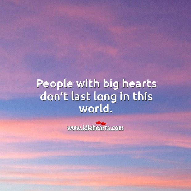 People with big hearts don't last long in this world. Image