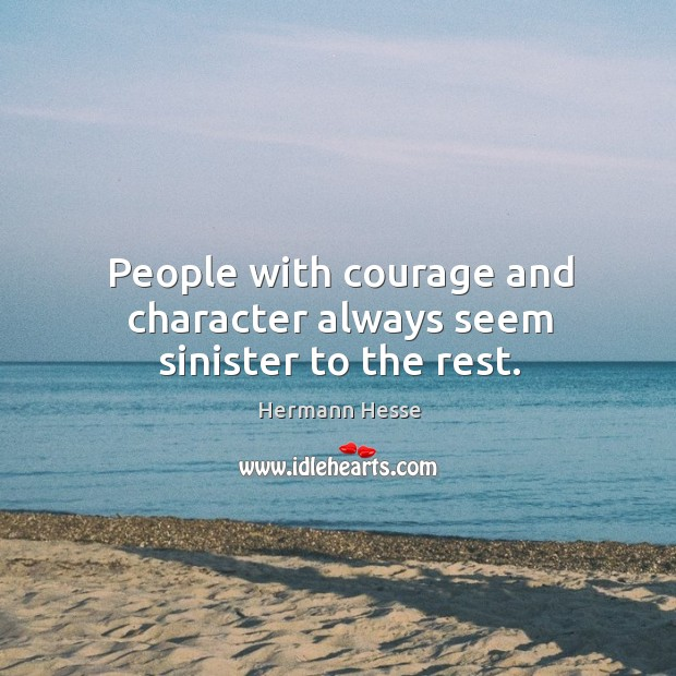 People with courage and character always seem sinister to the rest. Image