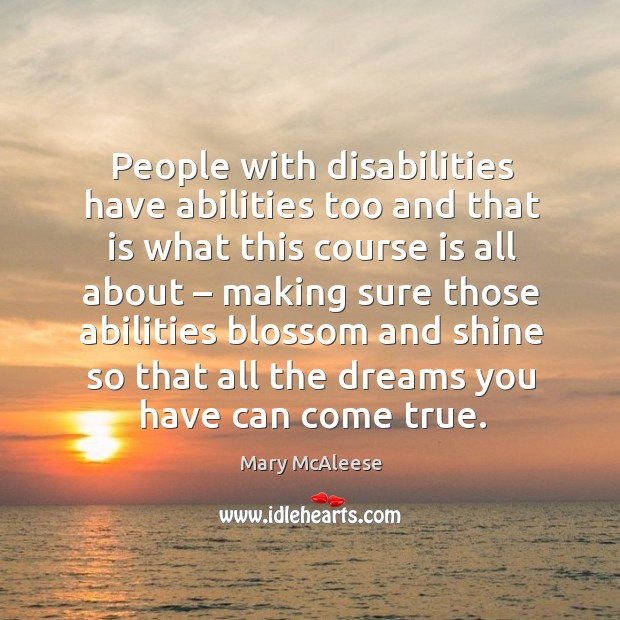 People with disabilities have abilities too and that is what this course is all about Mary McAleese Picture Quote