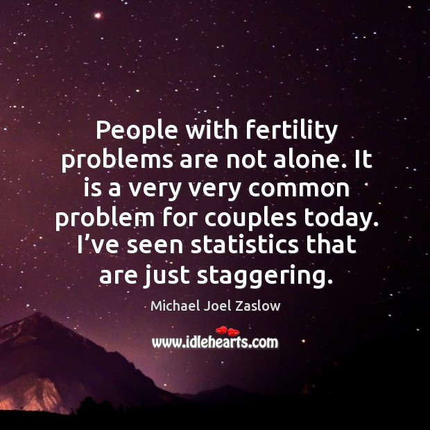 People with fertility problems are not alone. It is a very very common problem for couples today. Michael Joel Zaslow Picture Quote