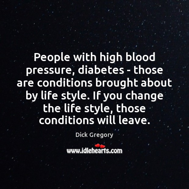 People with high blood pressure, diabetes – those are conditions brought about Dick Gregory Picture Quote