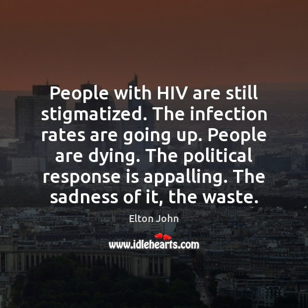 People with HIV are still stigmatized. The infection rates are going up. Elton John Picture Quote