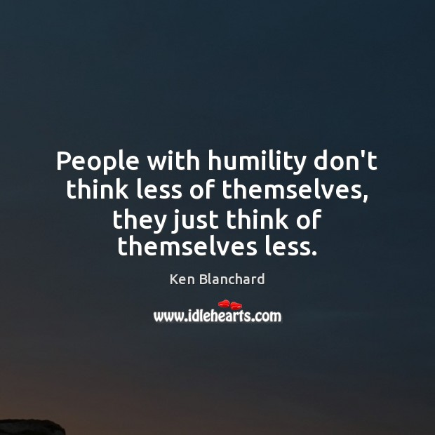People with humility don't think less of themselves, they just think of themselves less. Image