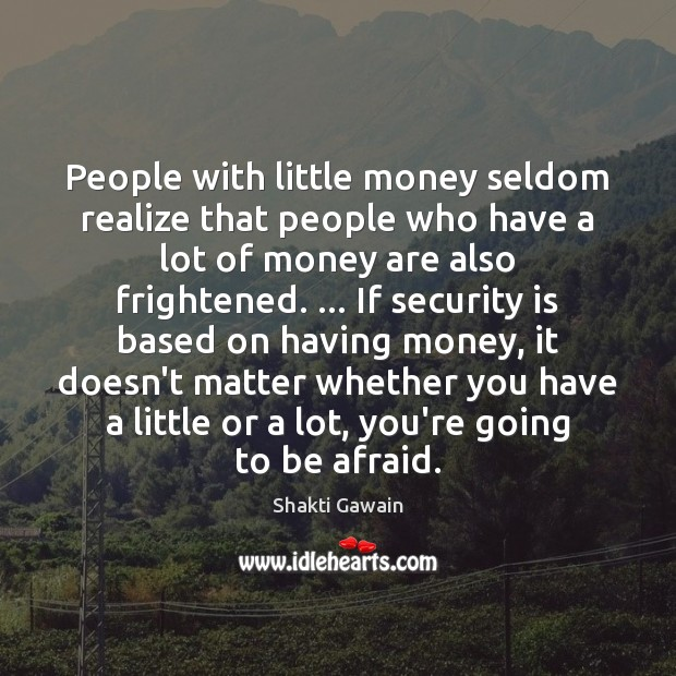 People with little money seldom realize that people who have a lot Image