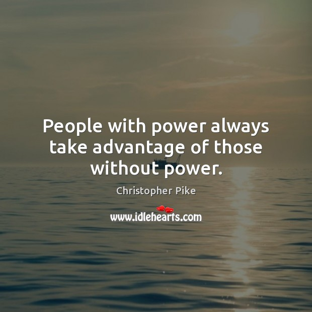 People with power always take advantage of those without power. Christopher Pike Picture Quote