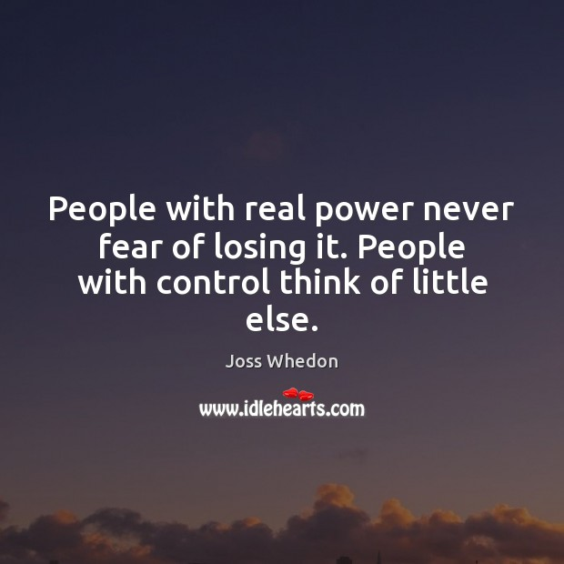 Image, People with real power never fear of losing it. People with control think of little else.