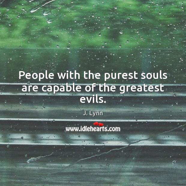 People with the purest souls are capable of the greatest evils. Image
