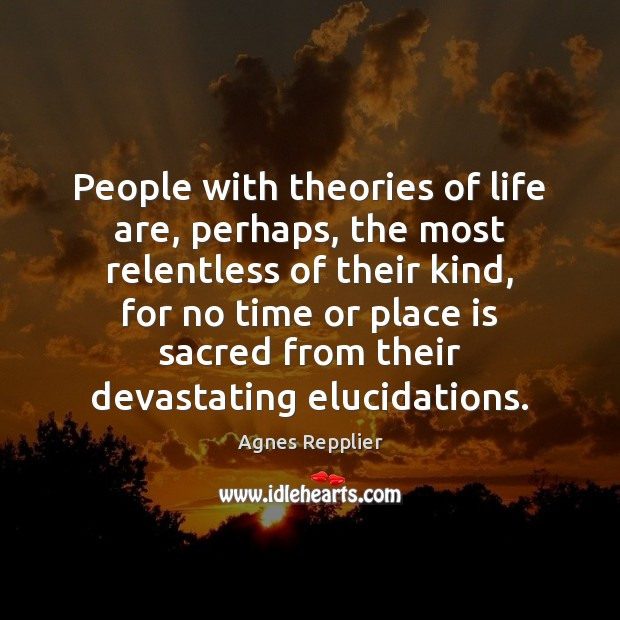People with theories of life are, perhaps, the most relentless of their Image