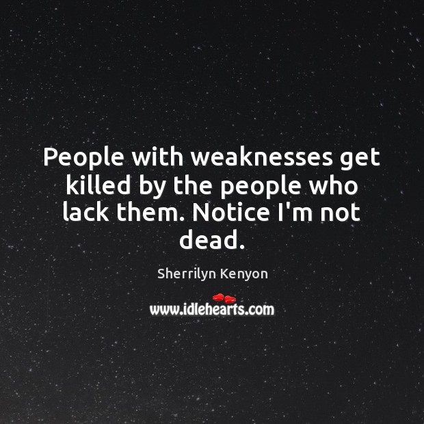Image, People with weaknesses get killed by the people who lack them. Notice I'm not dead.