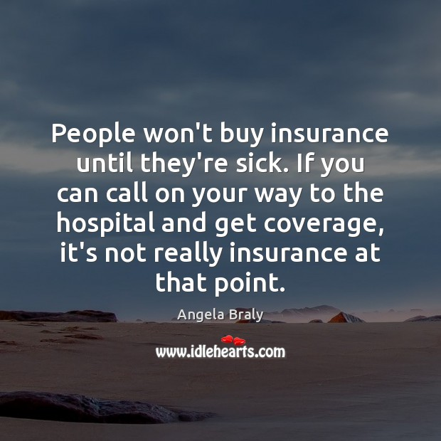 Image, People won't buy insurance until they're sick. If you can call on