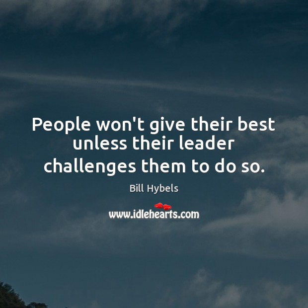 People won't give their best unless their leader challenges them to do so. Bill Hybels Picture Quote