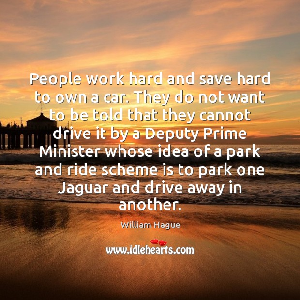 William Hague Picture Quote image saying: People work hard and save hard to own a car. They do