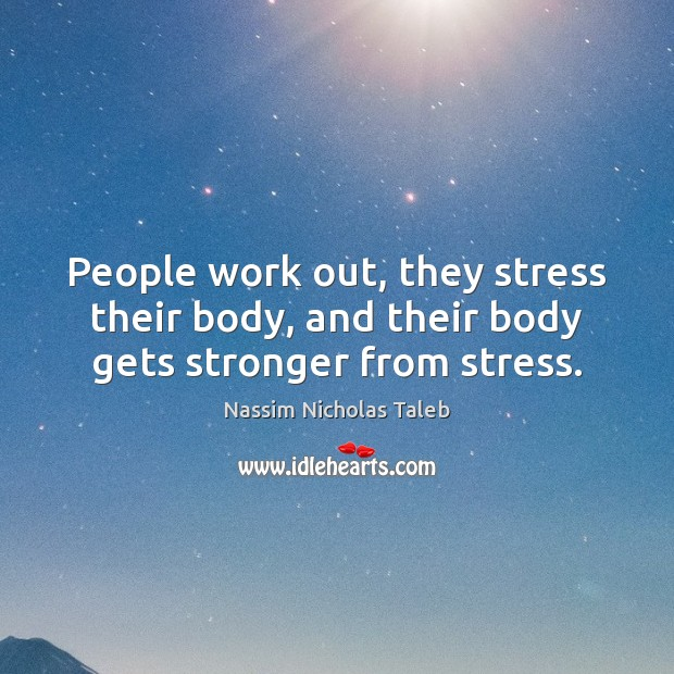 Image, People work out, they stress their body, and their body gets stronger from stress.