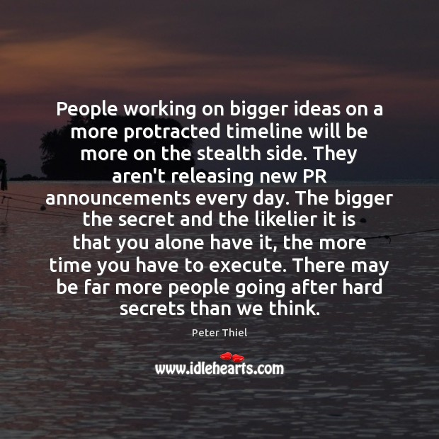 People working on bigger ideas on a more protracted timeline will be Peter Thiel Picture Quote