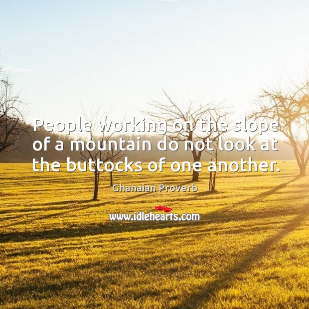 People working on the slope of a mountain do not look at the buttocks of one another. Ghanaian Proverbs Image