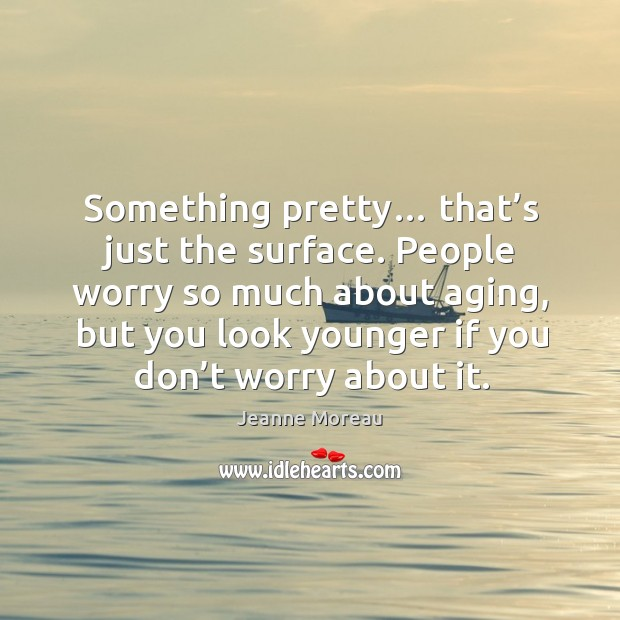 People worry so much about aging, but you look younger if you don't worry about it. Image
