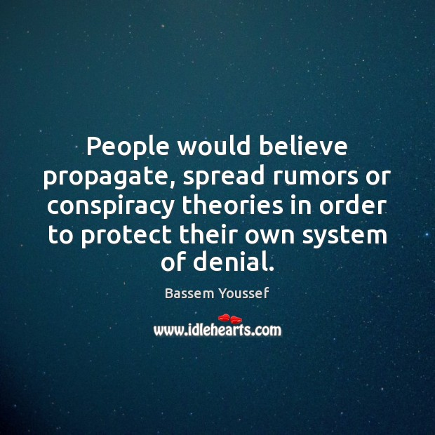 People would believe propagate, spread rumors or conspiracy theories in order to Image