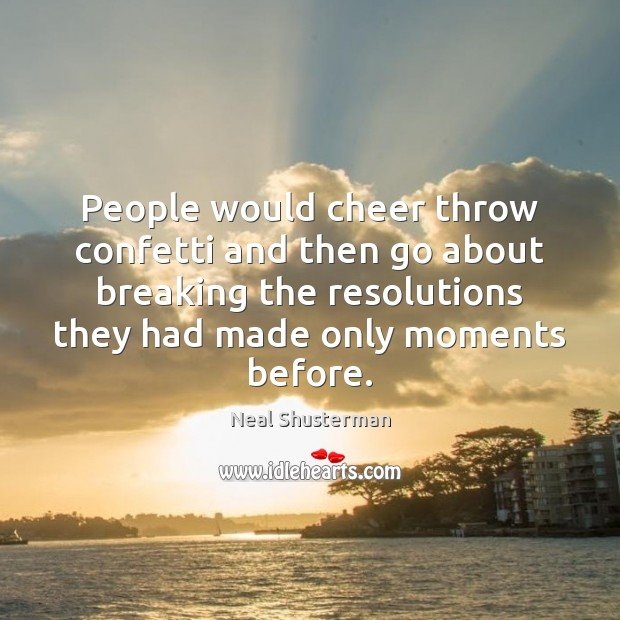 People would cheer throw confetti and then go about breaking the resolutions Neal Shusterman Picture Quote